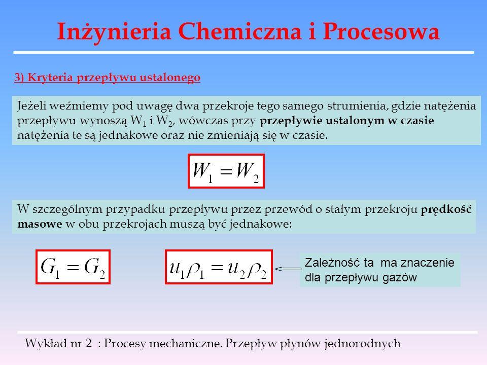 Inżynieria Chemiczna i Procesowa Wykład nr 2 : Procesy mechaniczne. Przepływ płynów jednorodnych 3) Kryteria przepływu ustalonego Jeżeli weźmiemy pod