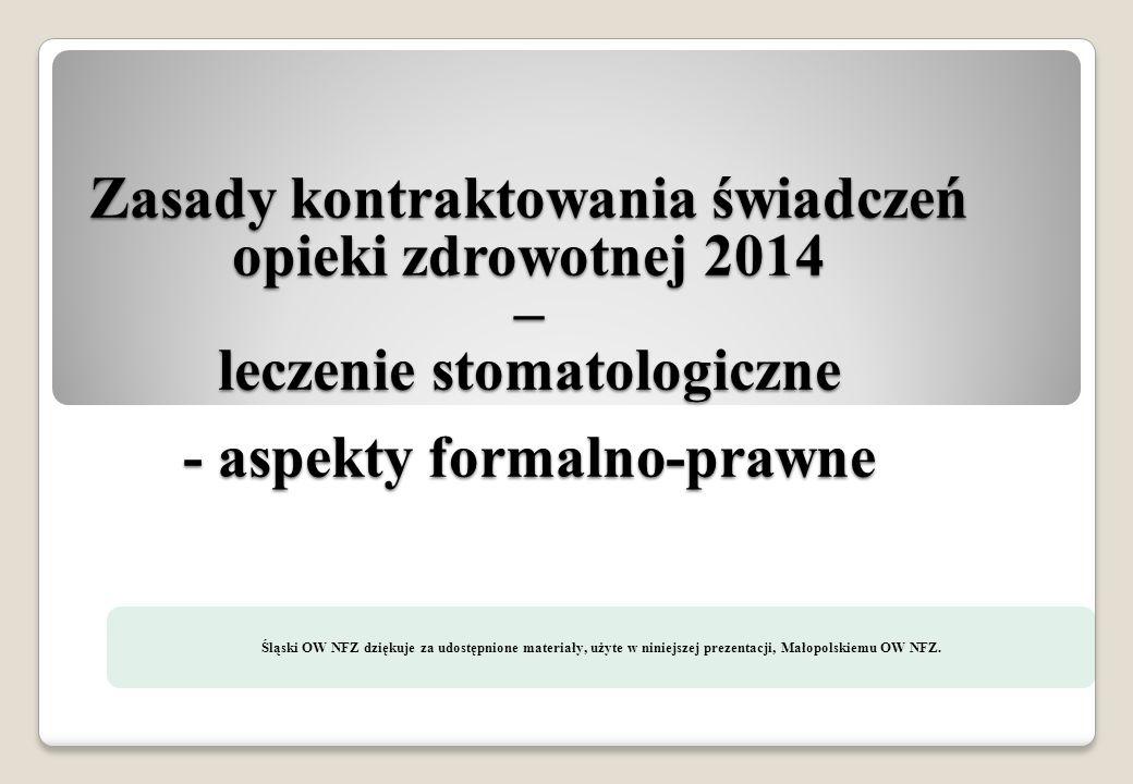 Zasady kontraktowania świadczeń opieki zdrowotnej 2014 – leczenie stomatologiczne - aspekty formalno-prawne Śląski OW NFZ dziękuje za udostępnione mat