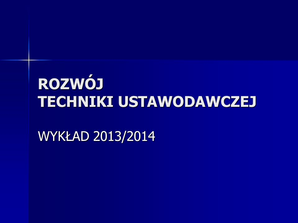 ROZWÓJ TECHNIKI USTAWODAWCZEJ WYKŁAD 2013/2014