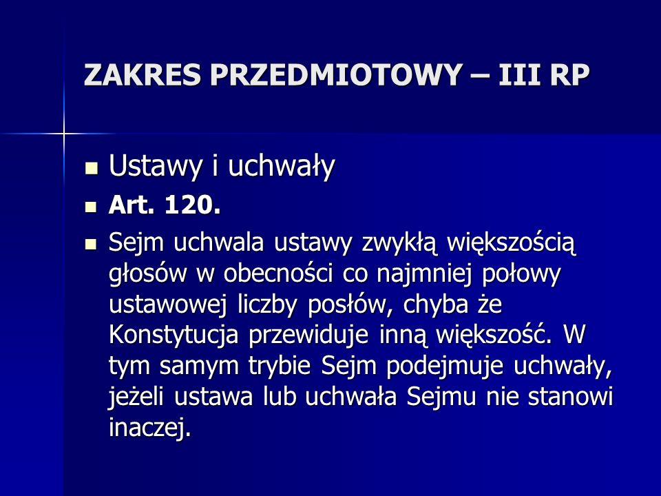 ZAKRES PRZEDMIOTOWY – III RP Ustawy i uchwały Ustawy i uchwały Art. 120. Art. 120. Sejm uchwala ustawy zwykłą większością głosów w obecności co najmni