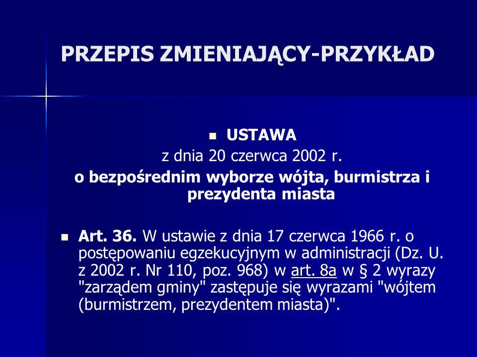 PRZEPIS ZMIENIAJĄCY-PRZYKŁAD USTAWA z dnia 20 czerwca 2002 r. o bezpośrednim wyborze wójta, burmistrza i prezydenta miasta Art. 36. W ustawie z dnia 1