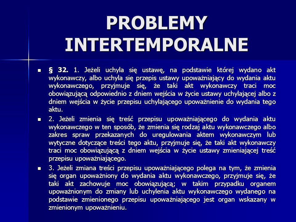 PROBLEMY INTERTEMPORALNE § 32. 1. Jeżeli uchyla się ustawę, na podstawie której wydano akt wykonawczy, albo uchyla się przepis ustawy upoważniający do