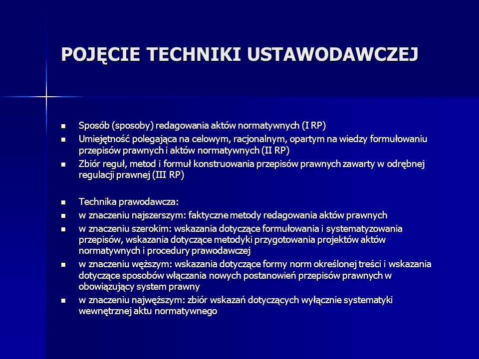 POJĘCIE TECHNIKI USTAWODAWCZEJ Sposób (sposoby) redagowania aktów normatywnych (I RP) Sposób (sposoby) redagowania aktów normatywnych (I RP) Umiejętność polegająca na celowym, racjonalnym, opartym na wiedzy formułowaniu przepisów prawnych i aktów normatywnych (II RP) Umiejętność polegająca na celowym, racjonalnym, opartym na wiedzy formułowaniu przepisów prawnych i aktów normatywnych (II RP) Zbiór reguł, metod i formuł konstruowania przepisów prawnych zawarty w odrębnej regulacji prawnej (III RP) Zbiór reguł, metod i formuł konstruowania przepisów prawnych zawarty w odrębnej regulacji prawnej (III RP) Technika prawodawcza: Technika prawodawcza: w znaczeniu najszerszym: faktyczne metody redagowania aktów prawnych w znaczeniu najszerszym: faktyczne metody redagowania aktów prawnych w znaczeniu szerokim: wskazania dotyczące formułowania i systematyzowania przepisów, wskazania dotyczące metodyki przygotowania projektów aktów normatywnych i procedury prawodawczej w znaczeniu szerokim: wskazania dotyczące formułowania i systematyzowania przepisów, wskazania dotyczące metodyki przygotowania projektów aktów normatywnych i procedury prawodawczej w znaczeniu węższym: wskazania dotyczące formy norm określonej treści i wskazania dotyczące sposobów włączania nowych postanowień przepisów prawnych w obowiązujący system prawny w znaczeniu węższym: wskazania dotyczące formy norm określonej treści i wskazania dotyczące sposobów włączania nowych postanowień przepisów prawnych w obowiązujący system prawny w znaczeniu najwęższym: zbiór wskazań dotyczących wyłącznie systematyki wewnętrznej aktu normatywnego w znaczeniu najwęższym: zbiór wskazań dotyczących wyłącznie systematyki wewnętrznej aktu normatywnego