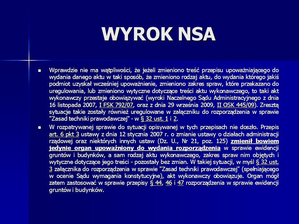 WYROK NSA Wprawdzie nie ma wątpliwości, że jeżeli zmieniono treść przepisu upoważniającego do wydania danego aktu w taki sposób, że zmieniono rodzaj aktu, do wydania którego jakiś podmiot uzyskał wcześniej upoważnienie, zmieniono zakres spraw, które przekazano do uregulowania, lub zmieniono wytyczne dotyczące treści aktu wykonawczego, to taki akt wykonawczy przestaje obowiązywać (wyroki Naczelnego Sądu Administracyjnego z dnia 16 listopada 2007, I FSK 792/07, oraz z dnia 29 września 2009, II OSK 445/09).