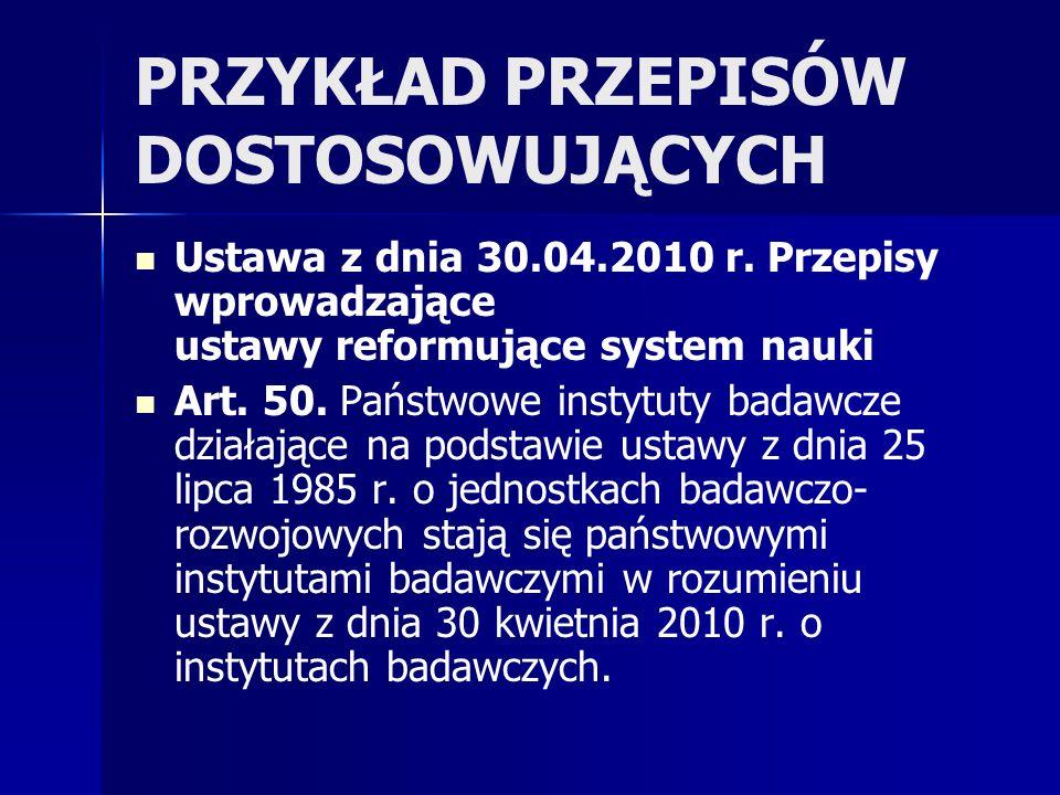 PRZYKŁAD PRZEPISÓW DOSTOSOWUJĄCYCH Ustawa z dnia 30.04.2010 r. Przepisy wprowadzające ustawy reformujące system nauki Art. 50. Państwowe instytuty bad