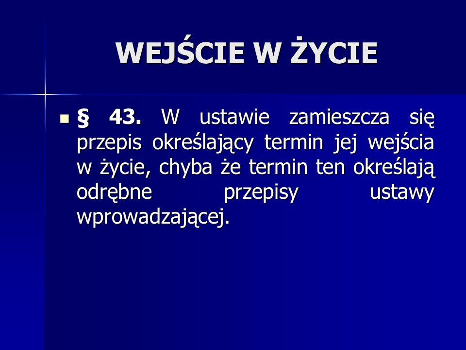 WEJŚCIE W ŻYCIE § 43. W ustawie zamieszcza się przepis określający termin jej wejścia w życie, chyba że termin ten określają odrębne przepisy ustawy w