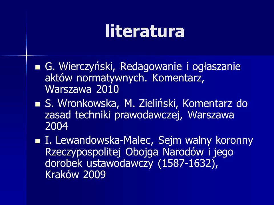 literatura G. Wierczyński, Redagowanie i ogłaszanie aktów normatywnych. Komentarz, Warszawa 2010 S. Wronkowska, M. Zieliński, Komentarz do zasad techn