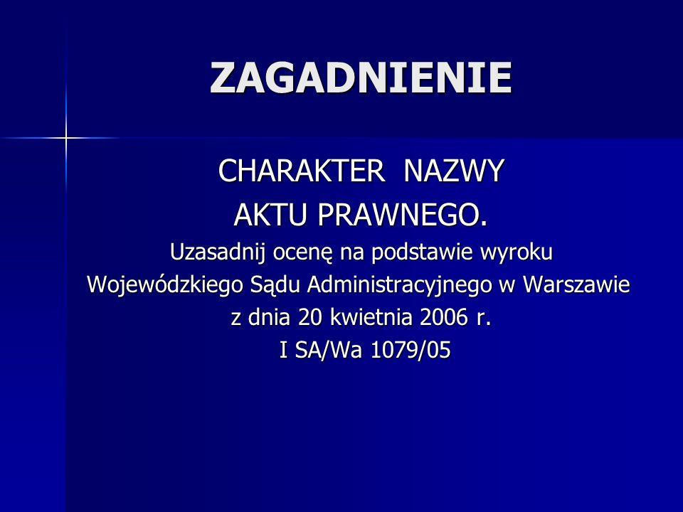 ZAGADNIENIE CHARAKTER NAZWY AKTU PRAWNEGO. Uzasadnij ocenę na podstawie wyroku Wojewódzkiego Sądu Administracyjnego w Warszawie z dnia 20 kwietnia 200