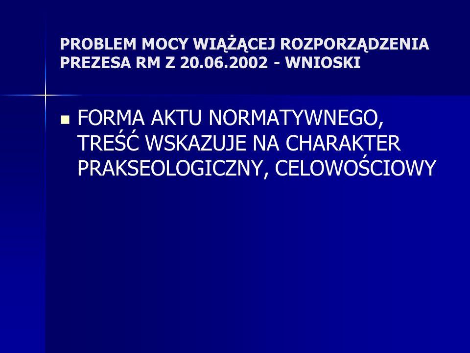 PROBLEM MOCY WIĄŻĄCEJ ROZPORZĄDZENIA PREZESA RM Z 20.06.2002 - WNIOSKI FORMA AKTU NORMATYWNEGO, TREŚĆ WSKAZUJE NA CHARAKTER PRAKSEOLOGICZNY, CELOWOŚCIOWY