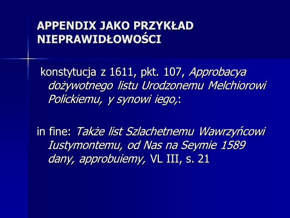 APPENDIX JAKO PRZYKŁAD NIEPRAWIDŁOWOŚCI konstytucja z 1611, pkt. 107, Approbacya dożywotnego listu Urodzonemu Melchiorowi Polickiemu, y synowi iego,: