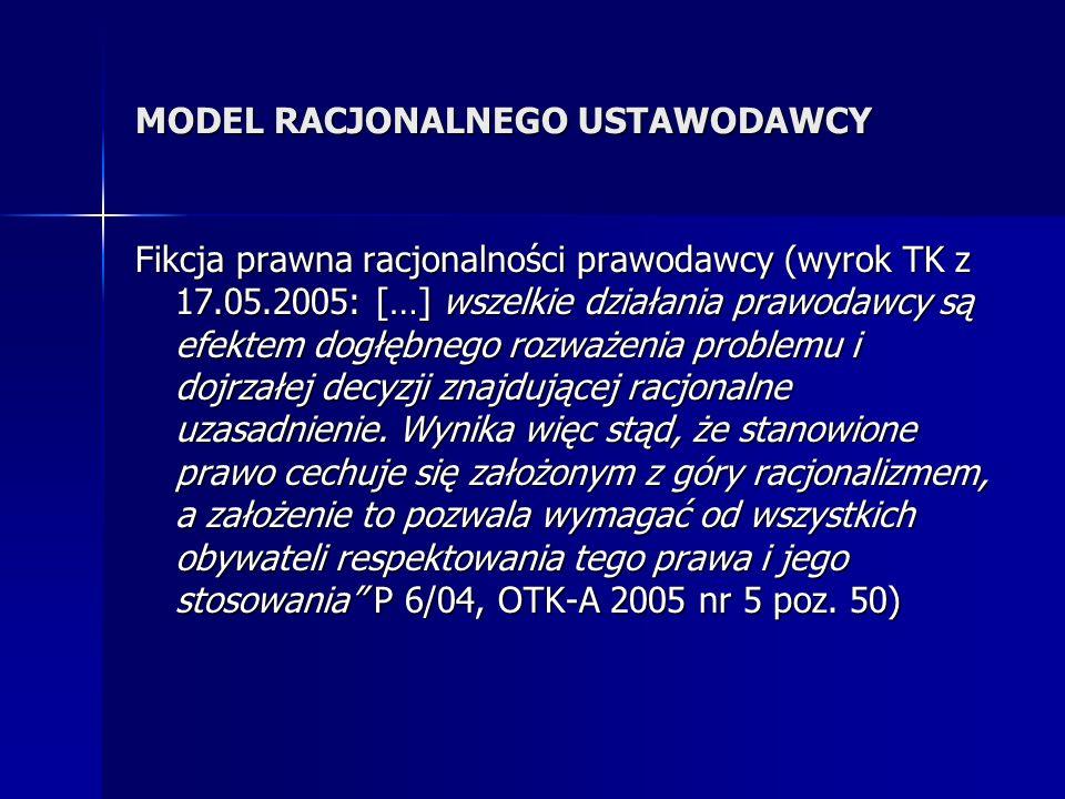 MODEL RACJONALNEGO USTAWODAWCY Fikcja prawna racjonalności prawodawcy (wyrok TK z 17.05.2005: […] wszelkie działania prawodawcy są efektem dogłębnego