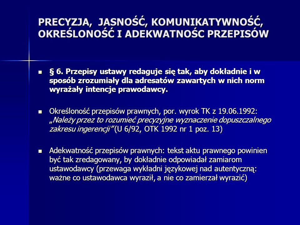 PRECYZJA, JASNOŚĆ, KOMUNIKATYWNOŚĆ, OKREŚLONOŚĆ I ADEKWATNOŚC PRZEPISÓW § 6. Przepisy ustawy redaguje się tak, aby dokładnie i w sposób zrozumiały dla