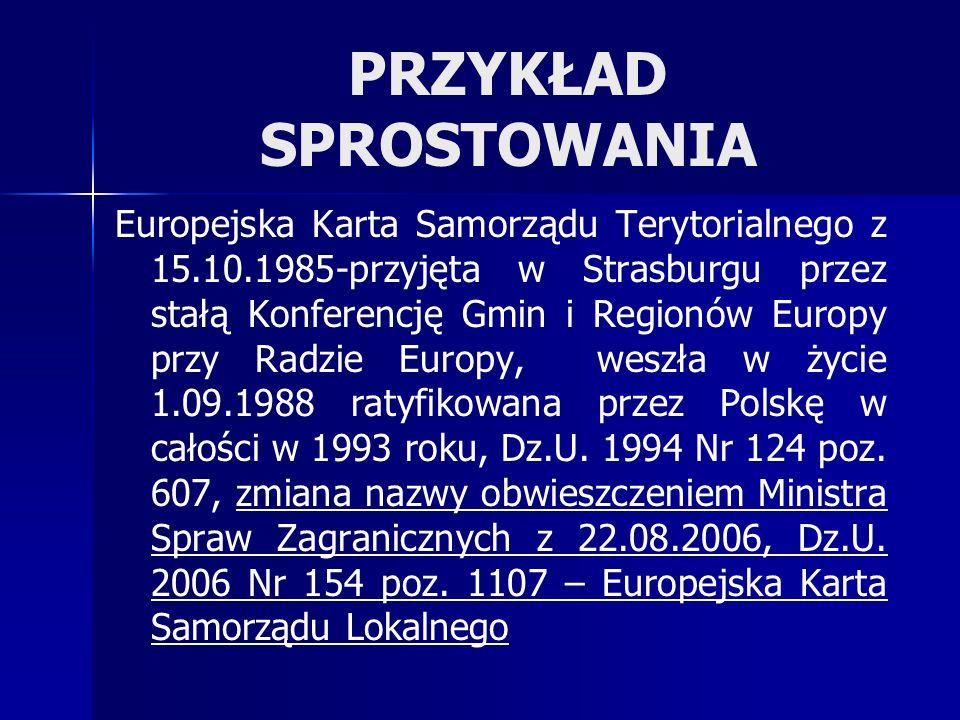 PRZYKŁAD SPROSTOWANIA Europejska Karta Samorządu Terytorialnego z 15.10.1985-przyjęta w Strasburgu przez stałą Konferencję Gmin i Regionów Europy przy Radzie Europy, weszła w życie 1.09.1988 ratyfikowana przez Polskę w całości w 1993 roku, Dz.U.