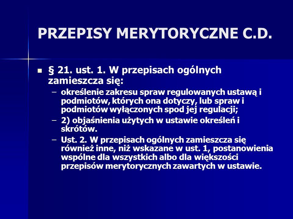 PRZEPISY MERYTORYCZNE C.D. § 21. ust. 1. W przepisach ogólnych zamieszcza się: – –określenie zakresu spraw regulowanych ustawą i podmiotów, których on