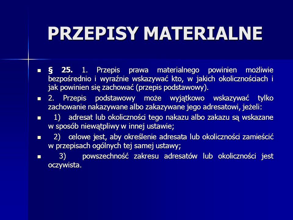 PRZEPISY MATERIALNE § 25. 1. Przepis prawa materialnego powinien możliwie bezpośrednio i wyraźnie wskazywać kto, w jakich okolicznościach i jak powini