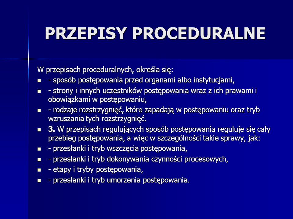 PRZEPISY PROCEDURALNE W przepisach proceduralnych, określa się: - sposób postępowania przed organami albo instytucjami, - sposób postępowania przed organami albo instytucjami, - strony i innych uczestników postępowania wraz z ich prawami i obowiązkami w postępowaniu, - strony i innych uczestników postępowania wraz z ich prawami i obowiązkami w postępowaniu, - rodzaje rozstrzygnięć, które zapadają w postępowaniu oraz tryb wzruszania tych rozstrzygnięć.