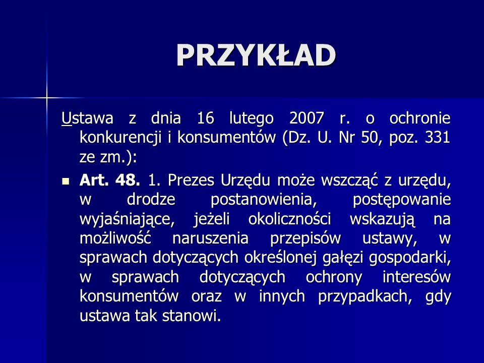 PRZYKŁAD Ustawa z dnia 16 lutego 2007 r. o ochronie konkurencji i konsumentów (Dz. U. Nr 50, poz. 331 ze zm.): Art. 48. 1. Prezes Urzędu może wszcząć