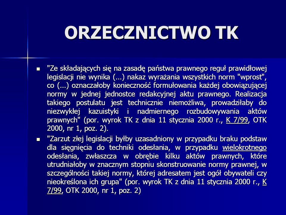 ORZECZNICTWO TK Ze składających się na zasadę państwa prawnego reguł prawidłowej legislacji nie wynika (...) nakaz wyrażania wszystkich norm wprost , co (...) oznaczałoby konieczność formułowania każdej obowiązującej normy w jednej jednostce redakcyjnej aktu prawnego.