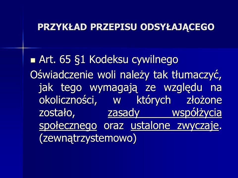 PRZYKŁAD PRZEPISU ODSYŁAJĄCEGO Art. 65 §1 Kodeksu cywilnego Art. 65 §1 Kodeksu cywilnego Oświadczenie woli należy tak tłumaczyć, jak tego wymagają ze