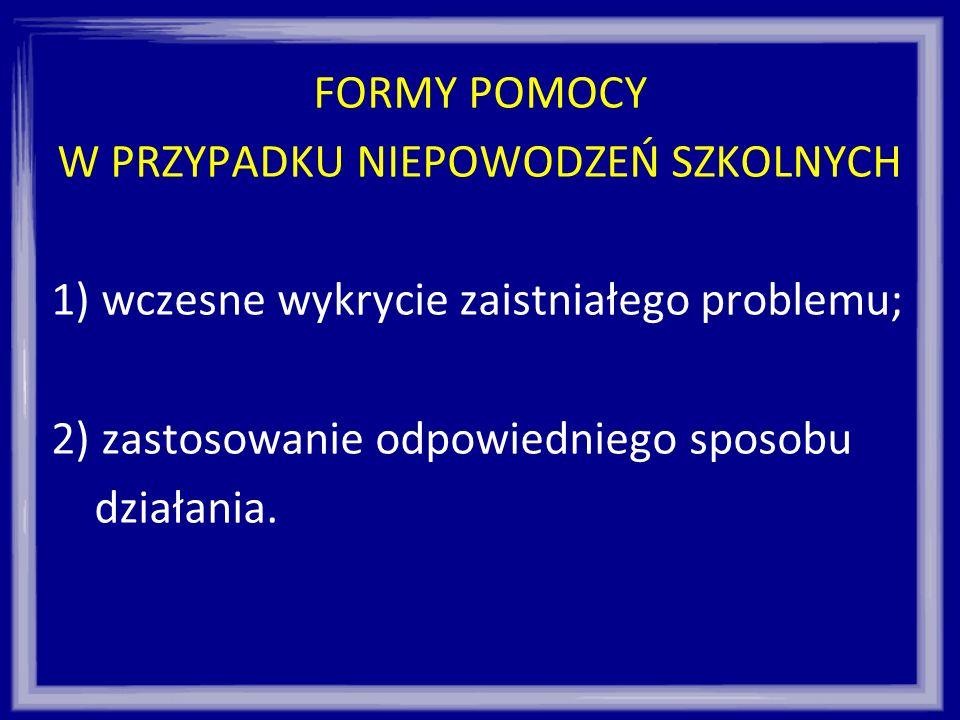 FORMY POMOCY W PRZYPADKU NIEPOWODZEŃ SZKOLNYCH 1) wczesne wykrycie zaistniałego problemu; 2) zastosowanie odpowiedniego sposobu działania.