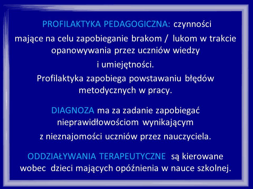 PROFILAKTYKA PEDAGOGICZNA: czynności mające na celu zapobieganie brakom / lukom w trakcie opanowywania przez uczniów wiedzy i umiejętności. Profilakty