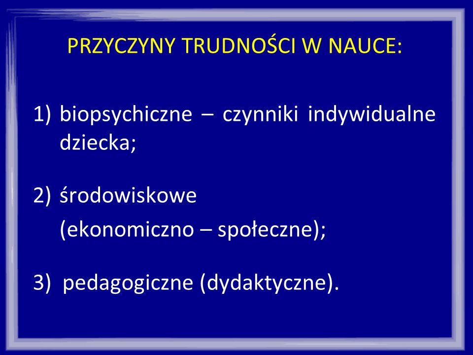 PRZYCZYNY TRUDNOŚCI W NAUCE: 1)biopsychiczne – czynniki indywidualne dziecka; 2)środowiskowe (ekonomiczno – społeczne); 3) pedagogiczne (dydaktyczne).