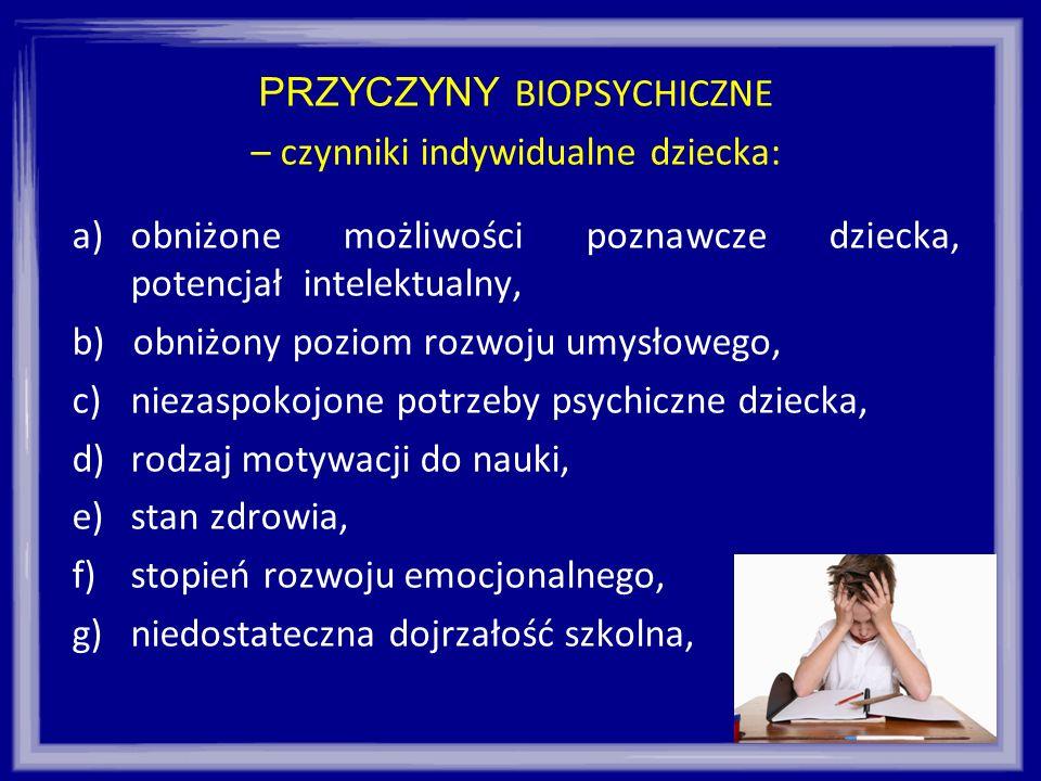 PRZYCZYNY BIOPSYCHICZNE – czynniki indywidualne dziecka: a)obniżone możliwości poznawcze dziecka, potencjał intelektualny, b) obniżony poziom rozwoju