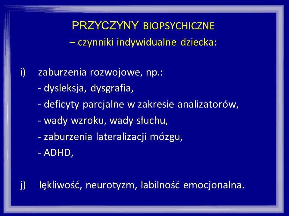 PRZYCZYNY BIOPSYCHICZNE – czynniki indywidualne dziecka: i)zaburzenia rozwojowe, np.: - dysleksja, dysgrafia, - deficyty parcjalne w zakresie analizat