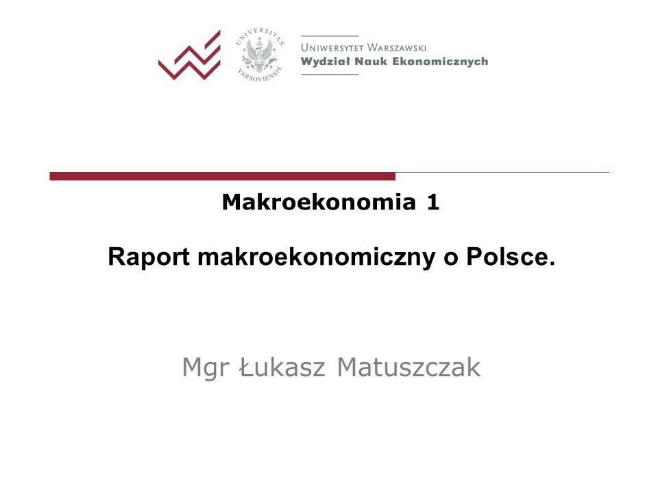 Makroekonomia 1 Raport makroekonomiczny o Polsce. Mgr Łukasz Matuszczak