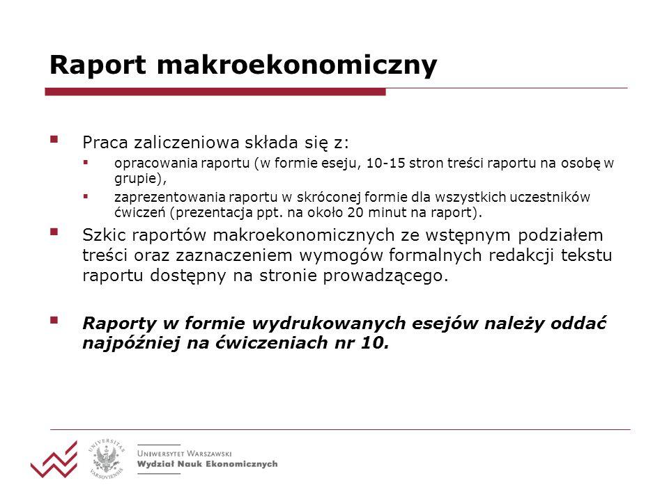 Raport makroekonomiczny Praca zaliczeniowa składa się z: opracowania raportu (w formie eseju, 10-15 stron treści raportu na osobę w grupie), zaprezentowania raportu w skróconej formie dla wszystkich uczestników ćwiczeń (prezentacja ppt.