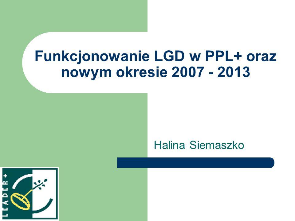 Funkcjonowanie LGD w PPL+ oraz nowym okresie 2007 - 2013 Halina Siemaszko