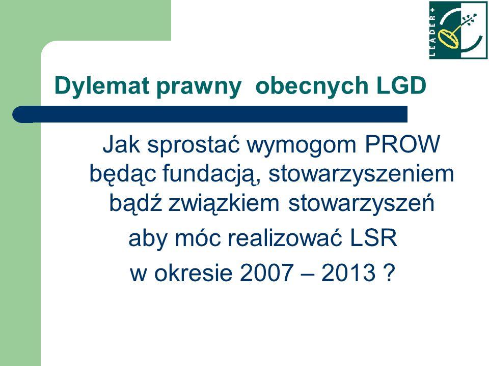 Dylemat prawny obecnych LGD Jak sprostać wymogom PROW będąc fundacją, stowarzyszeniem bądź związkiem stowarzyszeń aby móc realizować LSR w okresie 2007 – 2013