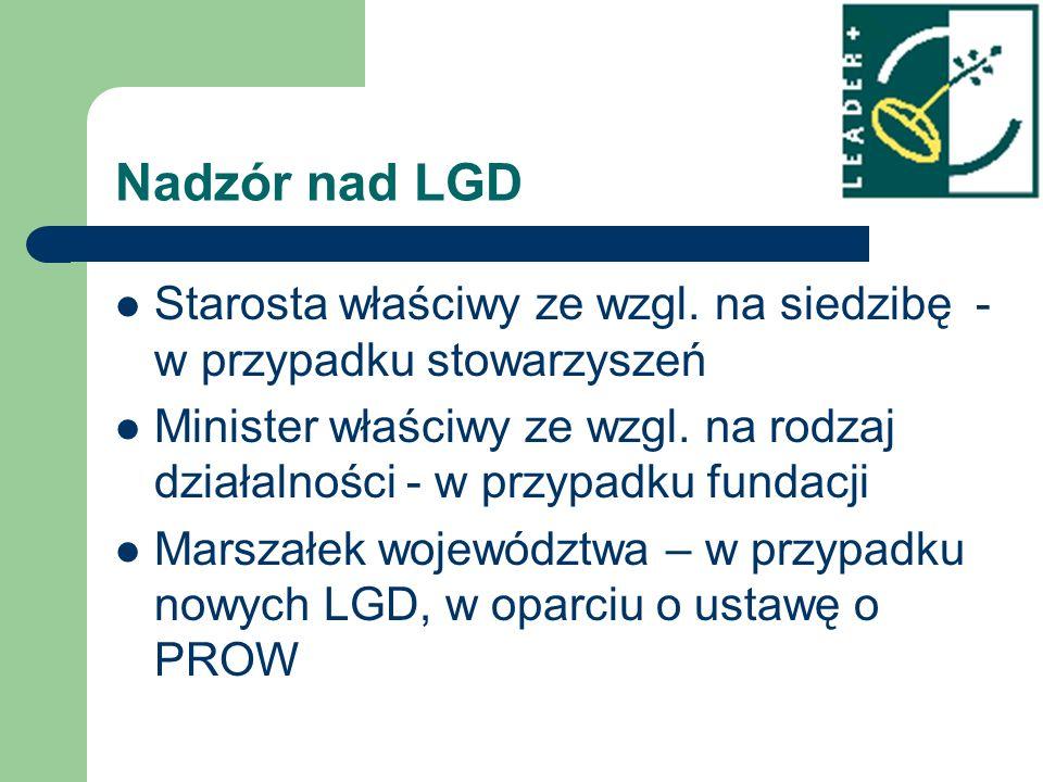 Nadzór nad LGD Starosta właściwy ze wzgl. na siedzibę - w przypadku stowarzyszeń Minister właściwy ze wzgl. na rodzaj działalności - w przypadku funda