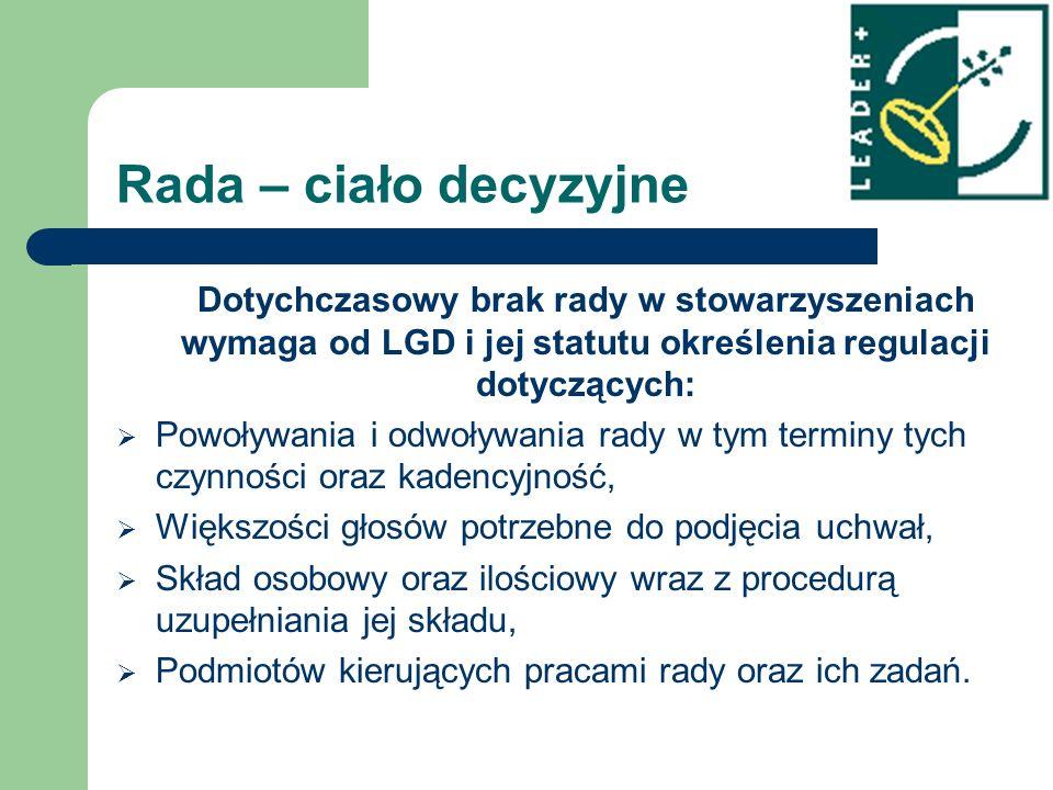 Rada – ciało decyzyjne Dotychczasowy brak rady w stowarzyszeniach wymaga od LGD i jej statutu określenia regulacji dotyczących: Powoływania i odwoływa
