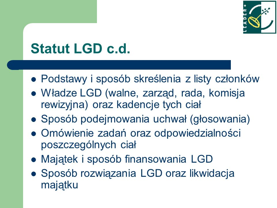Podstawy i sposób skreślenia z listy członków Władze LGD (walne, zarząd, rada, komisja rewizyjna) oraz kadencje tych ciał Sposób podejmowania uchwał (głosowania) Omówienie zadań oraz odpowiedzialności poszczególnych ciał Majątek i sposób finansowania LGD Sposób rozwiązania LGD oraz likwidacja majątku Statut LGD c.d.