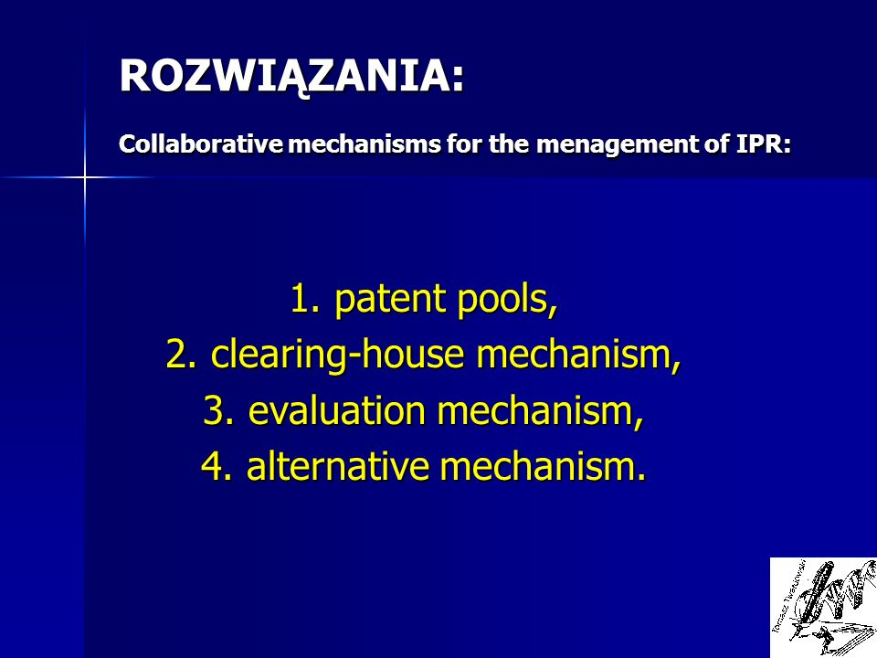 ROZWIĄZANIA: Collaborative mechanisms for the menagement of IPR: 1. patent pools, 2. clearing-house mechanism, 3. evaluation mechanism, 4. alternative