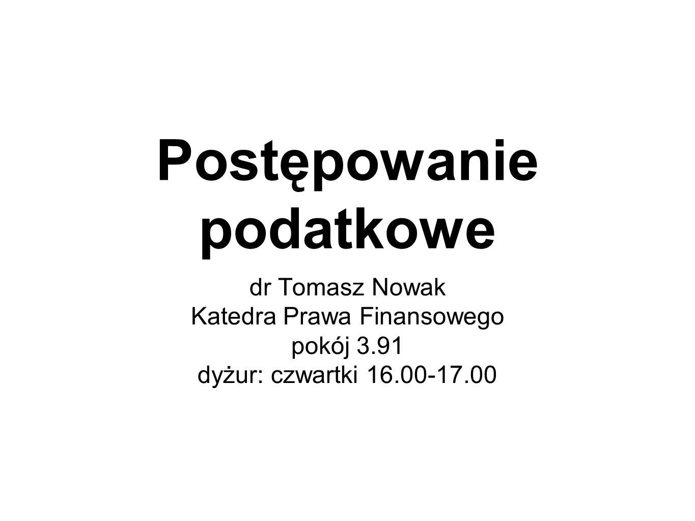 Postępowanie podatkowe dr Tomasz Nowak Katedra Prawa Finansowego pokój 3.91 dyżur: czwartki 16.00-17.00