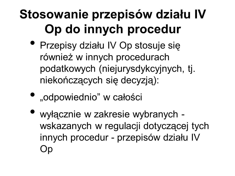 Stosowanie przepisów działu IV Op do innych procedur Przepisy działu IV Op stosuje się również w innych procedurach podatkowych (niejurysdykcyjnych, t