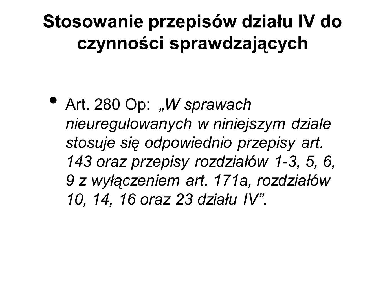 Stosowanie przepisów działu IV do czynności sprawdzających Art. 280 Op: W sprawach nieuregulowanych w niniejszym dziale stosuje się odpowiednio przepi