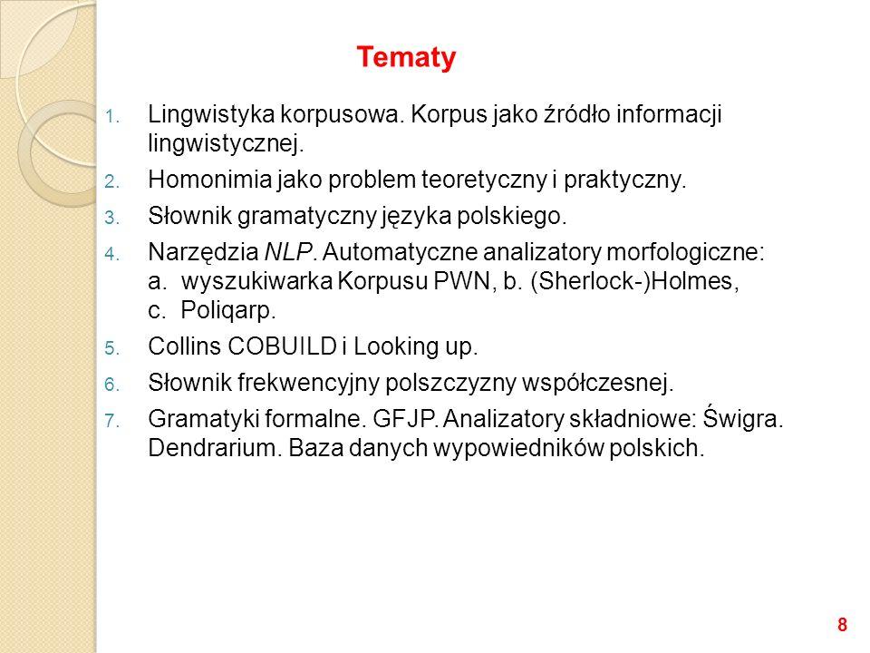 1. Lingwistyka korpusowa. Korpus jako źródło informacji lingwistycznej. 2. Homonimia jako problem teoretyczny i praktyczny. 3. Słownik gramatyczny jęz