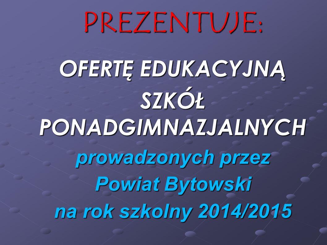 PREZENTUJE: OFERTĘ EDUKACYJNĄ SZKÓŁ PONADGIMNAZJALNYCH prowadzonych przez Powiat Bytowski na rok szkolny 2014/2015