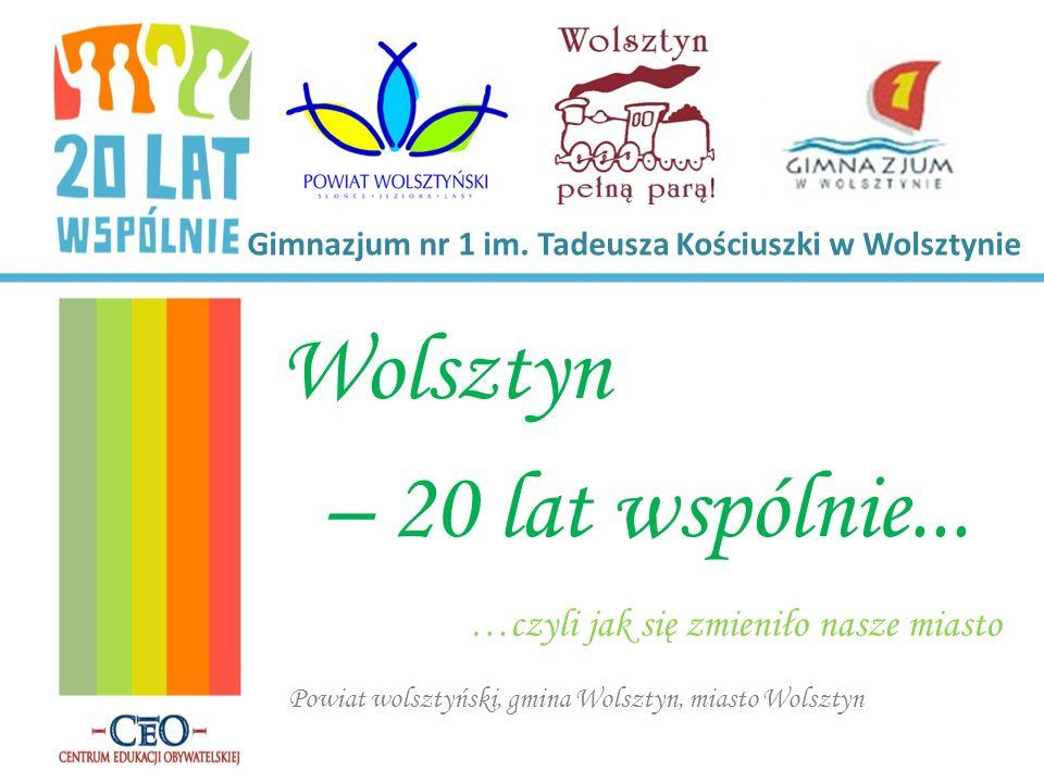 Gimnazjum nr 1 im. Tadeusza Kościuszki w Wolsztynie Wolsztyn – 20 lat wspólnie... Powiat wolsztyński, gmina Wolsztyn, miasto Wolsztyn …czyli jak się z