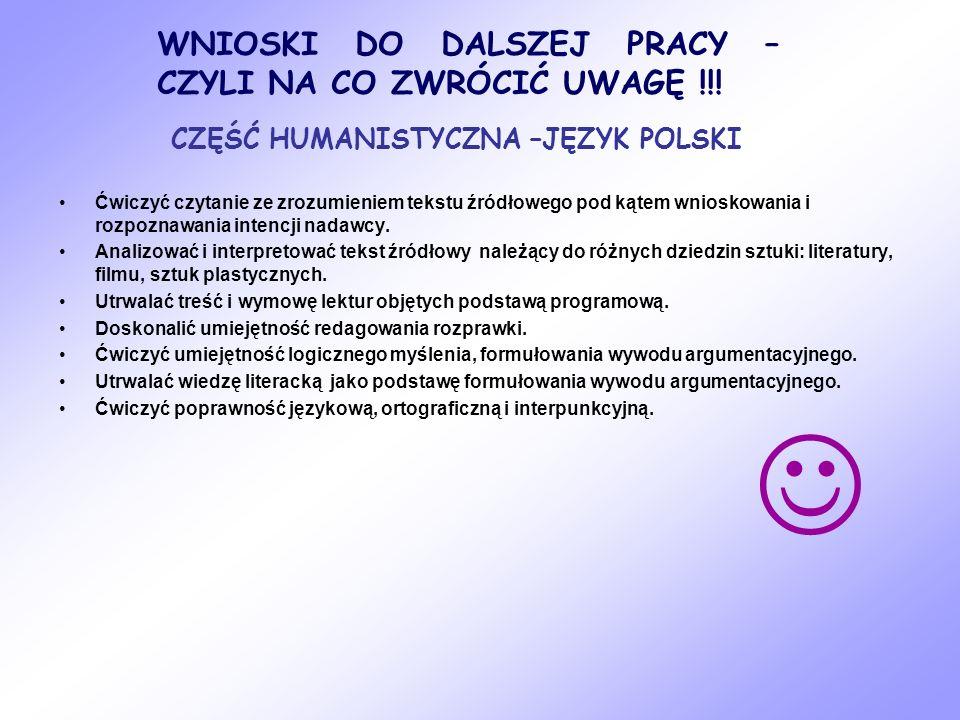 WNIOSKI DO DALSZEJ PRACY – CZYLI NA CO ZWRÓCIĆ UWAGĘ !!! CZĘŚĆ HUMANISTYCZNA –JĘZYK POLSKI Ćwiczyć czytanie ze zrozumieniem tekstu źródłowego pod kąte