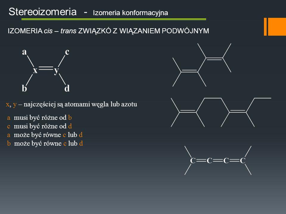 Stereoizomeria - Izomeria konformacyjna IZOMERIA cis – trans ZWIĄZKÓ Z WIĄZANIEM PODWÓJNYM x, y – najczęściej są atomami węgla lub azotu a musi być różne od b c musi być różne od d a może być równe c lub d b może być równe c lub d