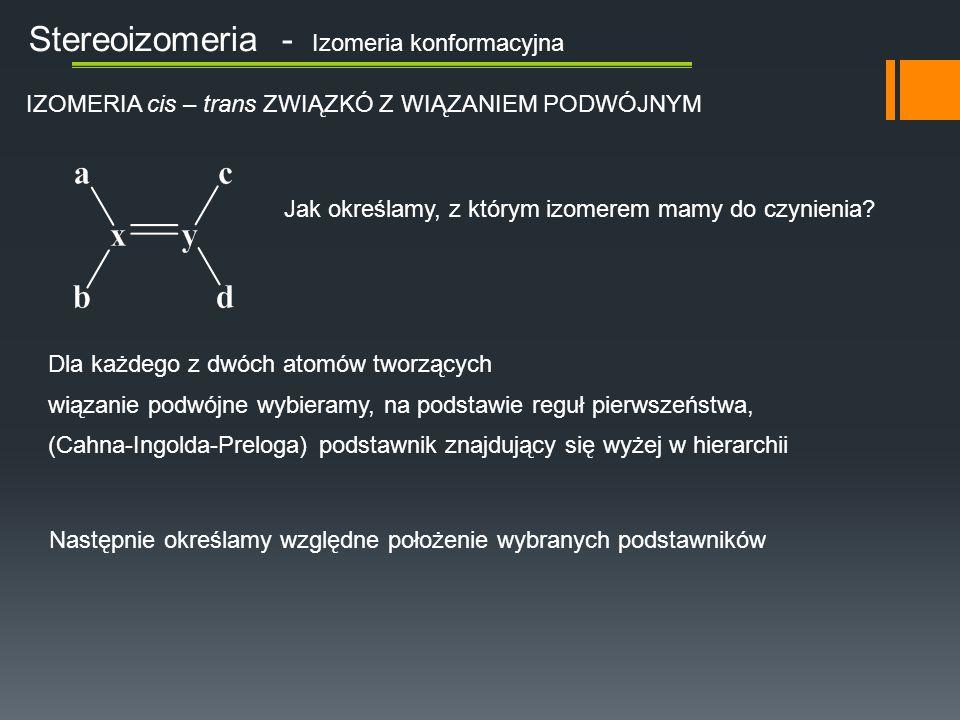Stereoizomeria - Izomeria konformacyjna IZOMERIA cis – trans ZWIĄZKÓ Z WIĄZANIEM PODWÓJNYM Jak określamy, z którym izomerem mamy do czynienia.