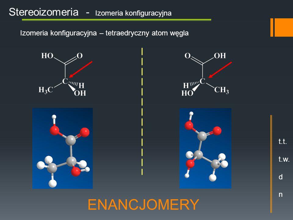 Stereoizomeria - Izomeria konfiguracyjna Izomeria konfiguracyjna – tetraedryczny atom węgla ENANCJOMERY t.t. t.w. d n