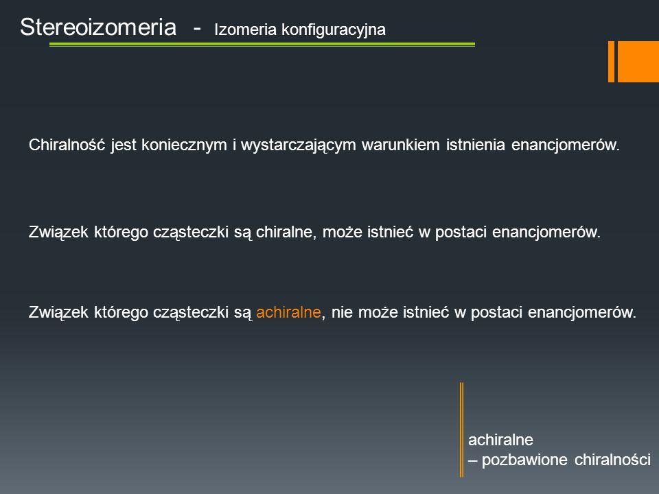 Stereoizomeria - Izomeria konfiguracyjna Chiralność jest koniecznym i wystarczającym warunkiem istnienia enancjomerów.