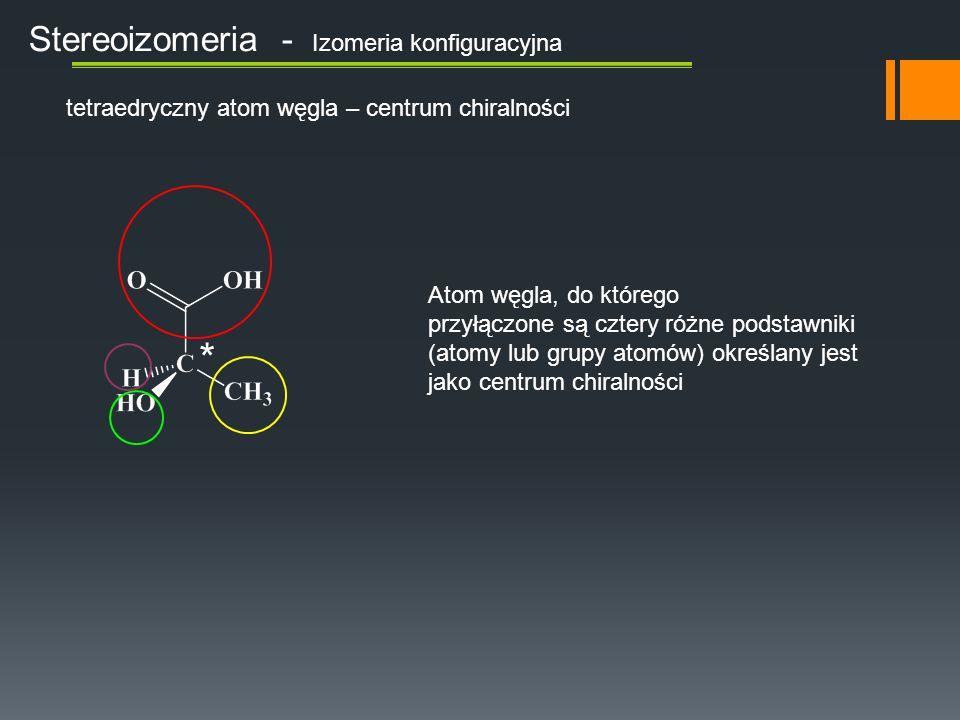 Stereoizomeria - Izomeria konfiguracyjna tetraedryczny atom węgla – centrum chiralności Atom węgla, do którego przyłączone są cztery różne podstawniki (atomy lub grupy atomów) określany jest jako centrum chiralności *