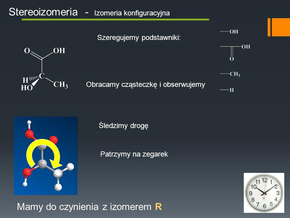 Obracamy cząsteczkę i obserwujemy Stereoizomeria - Izomeria konfiguracyjna Mamy do czynienia z izomerem R Szeregujemy podstawniki: Śledzimy drogę Patrzymy na zegarek