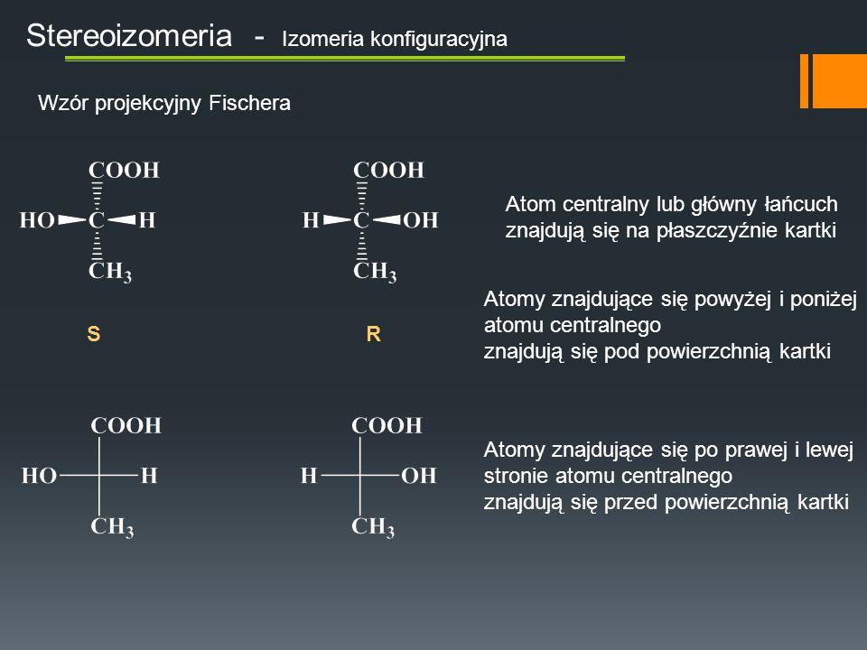Stereoizomeria - Izomeria konfiguracyjna Wzór projekcyjny Fischera S R Atom centralny lub główny łańcuch znajdują się na płaszczyźnie kartki Atomy znajdujące się powyżej i poniżej atomu centralnego znajdują się pod powierzchnią kartki Atomy znajdujące się po prawej i lewej stronie atomu centralnego znajdują się przed powierzchnią kartki